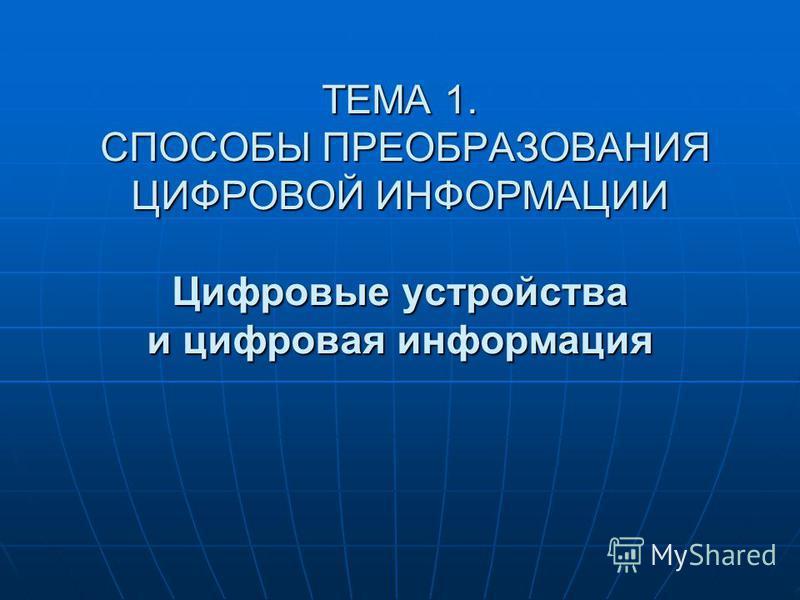 ТЕМА 1. СПОСОБЫ ПРЕОБРАЗОВАНИЯ ЦИФРОВОЙ ИНФОРМАЦИИ Цифровые устройства и цифровая информация