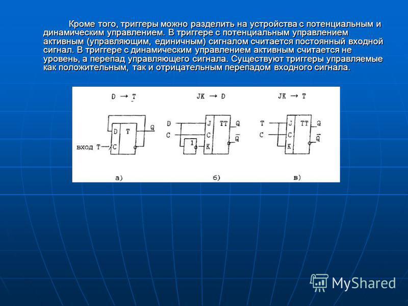 Кроме того, триггеры можно разделить на устройства с потенциальным и динамическим управлением. В триггере с потенциальным управлением активным (управляющим, единичным) сигналом считается постоянный входной сигнал. В триггере с динамическим управление