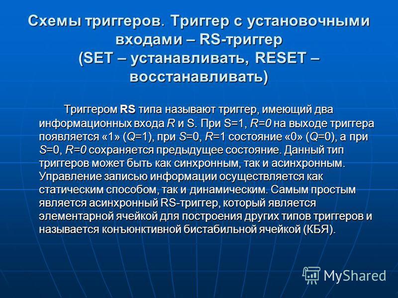 Схемы триггеров. Триггер с установочными входами – RS-триггер (SET – устанавливать, RESET – восстанавливать) Триггером RS типа называют триггер, имеющий два информационных входа R и S. При S=1, R=0 на выходе триггера появляется «1» (Q=1), при S=0, R=