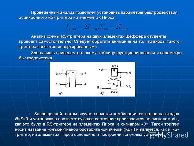 Проведенный анализ позволяет установить параметры быстродействия асинхронного RS-триггера на элементах Пирса Анализ схемы RS-триггера на двух элементах Шеффера студенты проводят самостоятельно. Следует обратить внимание на то, что входы такого тригге