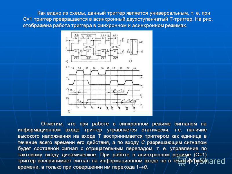Как видно из схемы, данный триггер является универсальным, т. е. при С=1 триггер превращается в асинхронный двухступенчатый Т-триггер. На рис. отображена работа триггера в синхронном и асинхронном режимах. Отметим, что при работе в синхронном режиме