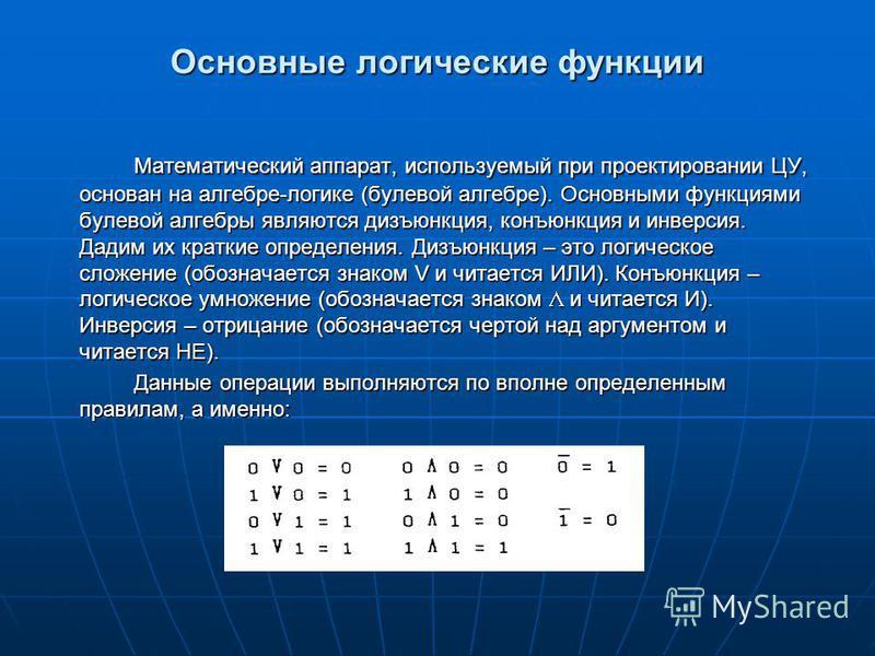 Основные логические функции Математический аппарат, используемый при проектировании ЦУ, основан на алгебре-логике (булевой алгебре). Основными функциями булевой алгебры являются дизъюнкция, конъюнкция и инверсия. Дадим их краткие определения. Дизъюнк