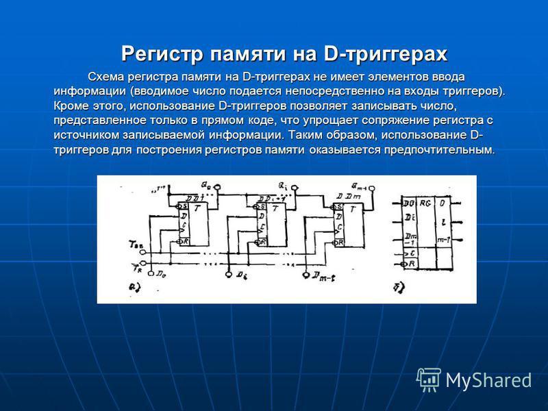 Регистр памяти на D-триггерах Схема регистра памяти на D-триггерах не имеет элементов ввода информации (вводимое число подается непос редственно на входы триггеров). Кроме этого, использование D-триггеров позволяет записывать число, представленное то