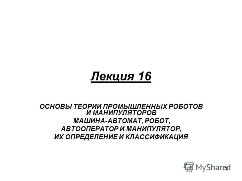 1 Лекция 16 ОСНОВЫ ТЕОРИИ ПРОМЫШЛЕННЫХ РОБОТОВ И МАНИПУЛЯТОРОВ МАШИНА-АВТОМАТ, РОБОТ, АВТООПЕРАТОР И МАНИПУЛЯТОР, ИХ ОПРЕДЕЛЕНИЕ И КЛАССИФИКАЦИЯ