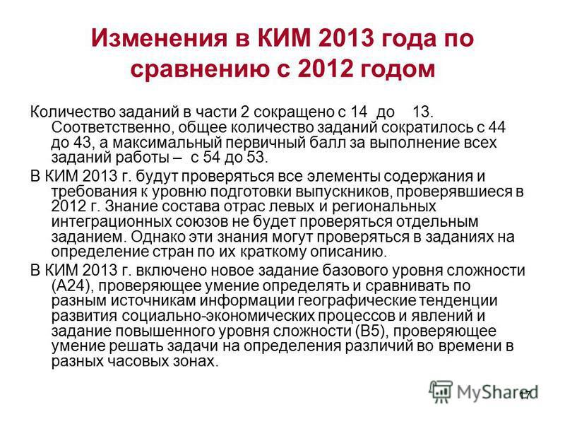 17 Изменения в КИМ 2013 года по сравнению с 2012 годом Количество заданий в части 2 сокращено с 14 до 13. Соответственно, общее количество заданий сократилось с 44 до 43, а максимальный первичный балл за выполнение всех заданий работы – с 54 до 53. В