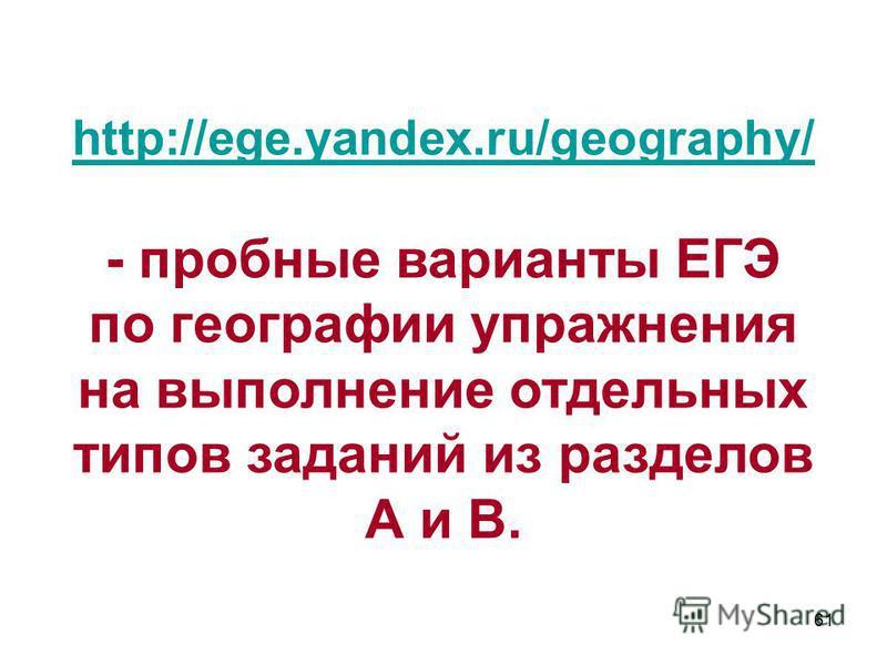 61 http://ege.yandex.ru/geography/ - пробные варианты ЕГЭ по географии упражнения на выполнение отдельных типов заданий из разделов А и В.