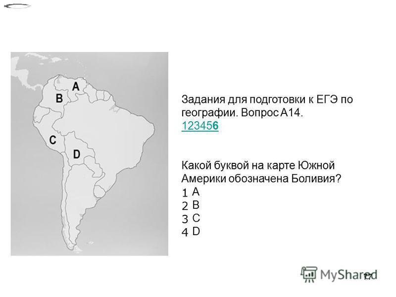 77 Задания для подготовки к ЕГЭ по географии. Вопрос A14. 123456 Какой буквой на карте Южной Америки обозначена Боливия? 1 A 2 B 3 C 4 D