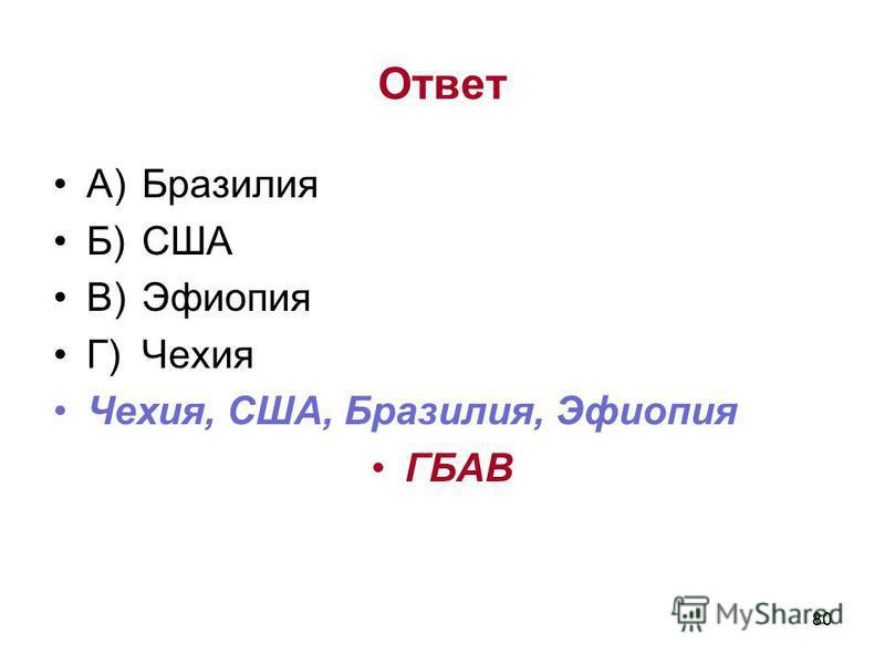 80 Ответ А)Бразилия Б)США В)Эфиопия Г)Чехия Чехия, США, Бразилия, Эфиопия ГБАВ