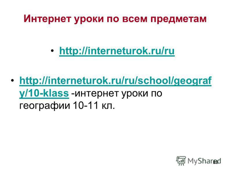 88 http://interneturok.ru/ru http://interneturok.ru/ru/school/geograf y/10-klass -интернет уроки по географии 10-11 кл.http://interneturok.ru/ru/school/geograf y/10-klass Интернет уроки по всем предметам