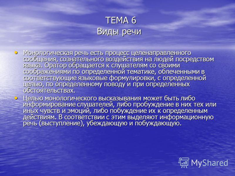 ТЕМА 6 Виды речи ТЕМА 6 Виды речи Монологическая речь есть процесс целенаправленного сообщения, сознательного воздействия на людей посредством языка. Оратор обращается к слушателям со своими соображениями по определенной тематике, облеченными в соотв