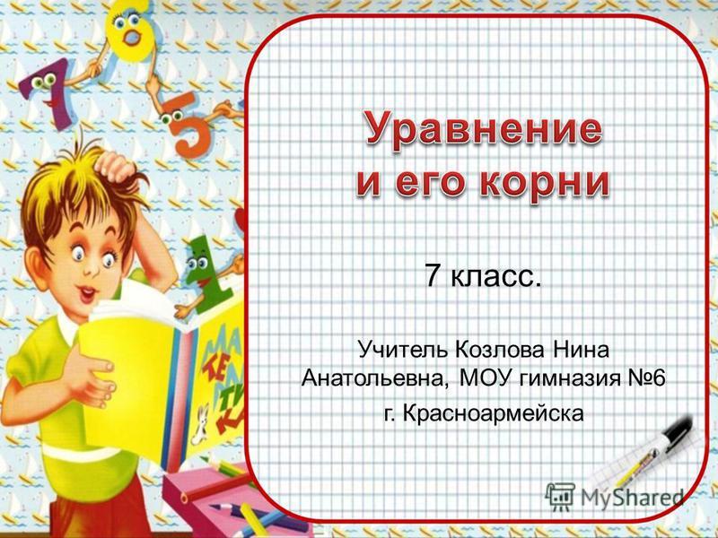 7 класс. Учитель Козлова Нина Анатольевна, МОУ гимназия 6 г. Красноармейска