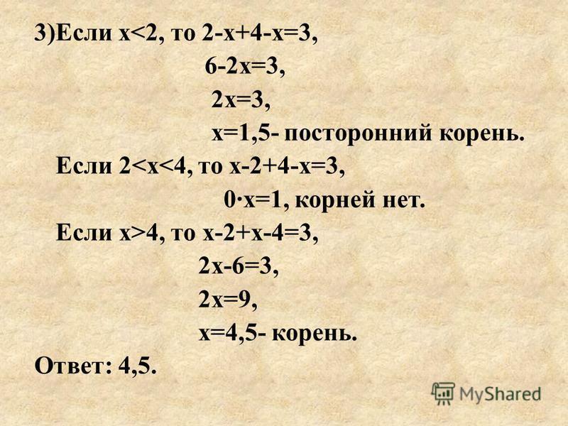 3)Если х<2, то 2-х+4-х=3, 6-2 х=3, 2 х=3, х=1,5- посторонний корень. Если 2<х<4, то х-2+4-х=3, 0·х=1, корней нет. Если х>4, то х-2+х-4=3, 2 х-6=3, 2 х=9, х=4,5- корень. Ответ: 4,5.