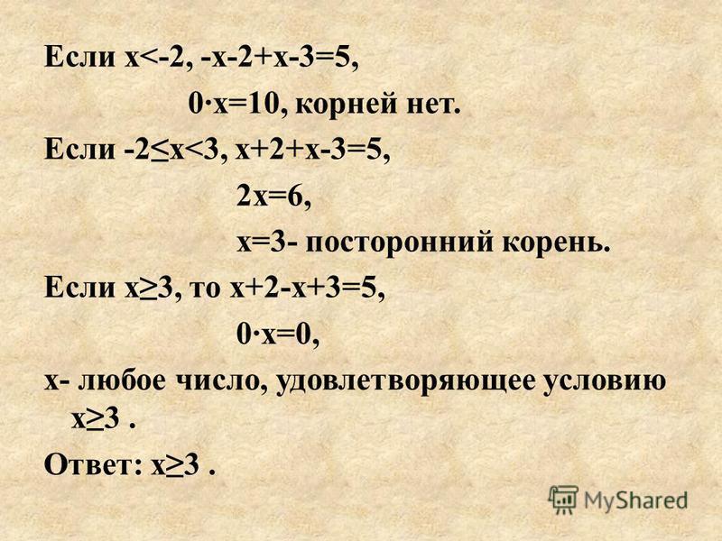 Если х<-2, -х-2+х-3=5, 0·х=10, корней нет. Если -2 х<3, х+2+х-3=5, 2 х=6, х=3- посторонний корень. Если х 3, то х+2-х+3=5, 0·х=0, х- любое число, удовлетворяющее условию х 3. Ответ: х 3.