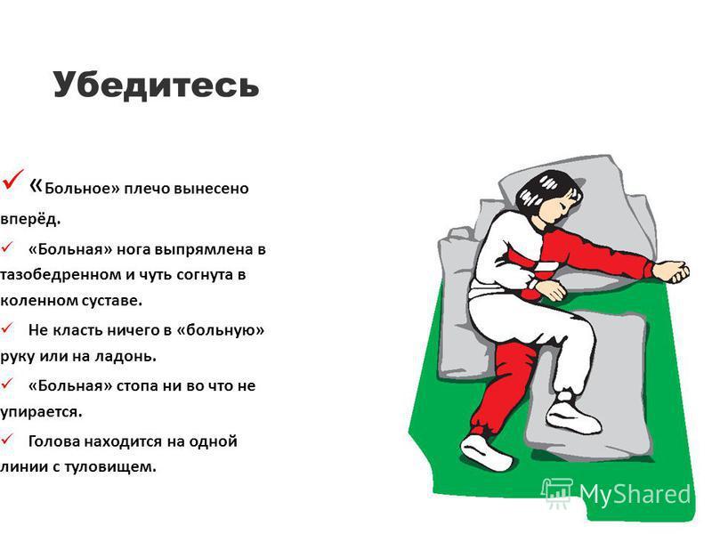 Убедитесь « Больное» плечо вынесено вперёд. «Больная» нога выпрямлена в тазобедренном и чуть согнута в коленном суставе. Не класть ничего в «больную» руку или на ладонь. «Больная» стопа ни во что не упирается. Голова находится на одной линии с тулови