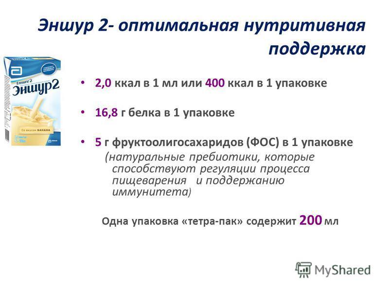 Эншур 2- оптимальная нутритивная поддержка 2,0 ккал в 1 мл или 400 ккал в 1 упаковке 16,8 г белка в 1 упаковке 5 г фруктоолигосахаридов (ФОС) в 1 упаковке (натуральные пребиотики, которые способствуют регуляции процесса пищеварения и поддержанию имму
