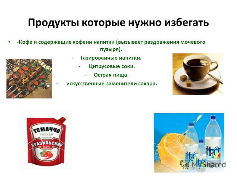 Продукты которые нужно избегать -Кофе и содержащие кофеин напитки (вызывает раздражения мочевого пузыря). -Газированные напитки. - Цитрусовые соки. -Острая пища. - искусственные заменители сахара.