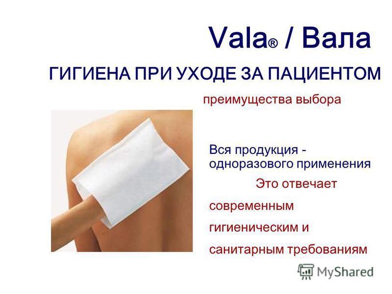 Vala ® / Вала ГИГИЕНА ПРИ УХОДЕ ЗА ПАЦИЕНТОМ преимущества выбора Вся продукция - одноразового применения Это отвечает современным гигиеническим и санитарным требованиям