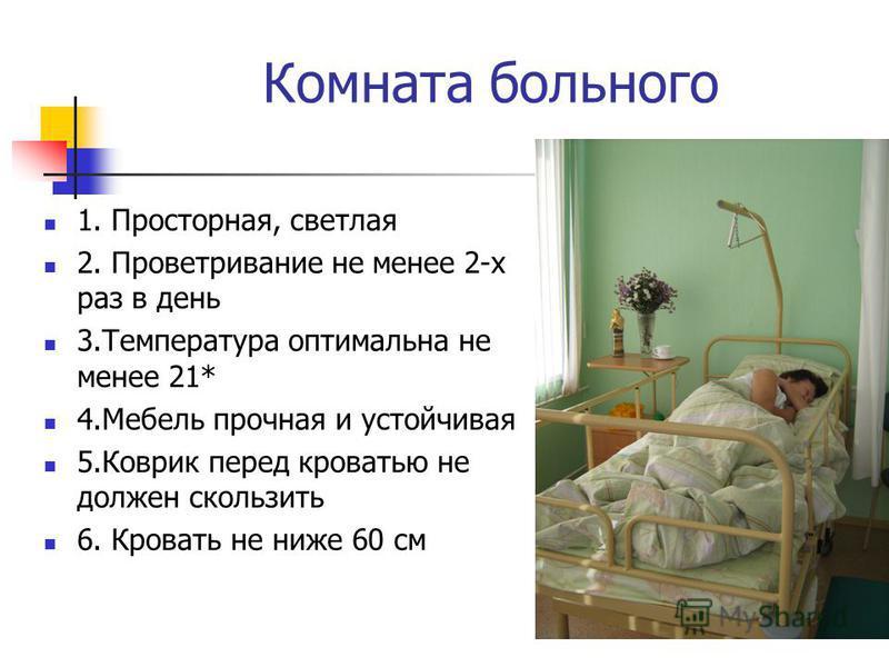 Комната больного 1. Просторная, светлая 2. Проветривание не менее 2-х раз в день 3. Температура оптимальна не менее 21* 4. Мебель прочная и устойчивая 5. Коврик перед кроватью не должен скользить 6. Кровать не ниже 60 см