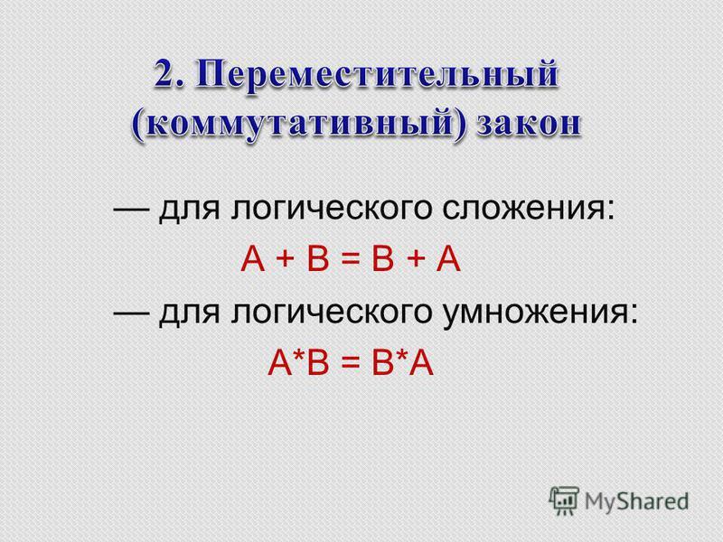для логического сложения: А + B = B + A для логического умножения: A*B = B*A