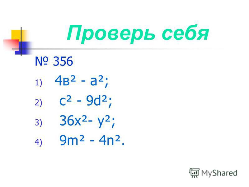 Проверь себя 356 1) 4 в² - а²; 2) с² - 9d²; 3) 36 х²- у²; 4) 9m² - 4n².