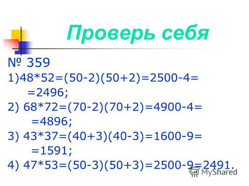 Проверь себя 359 1)48*52=(50-2)(50+2)=2500-4= =2496; 2) 68*72=(70-2)(70+2)=4900-4= =4896; 3) 43*37=(40+3)(40-3)=1600-9= =1591; 4) 47*53=(50-3)(50+3)=2500-9=2491.