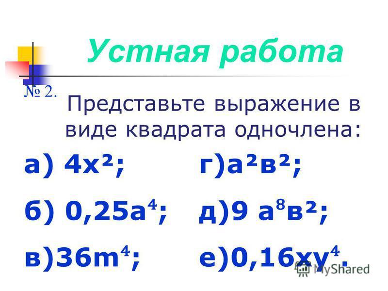 Устная работа 2. Представьте выражение в виде квадрата одночлена: а) 4 х²; б) 0,25 а ; в)36m ; г)а²в²; д)9 а в²; е)0,16 ху.