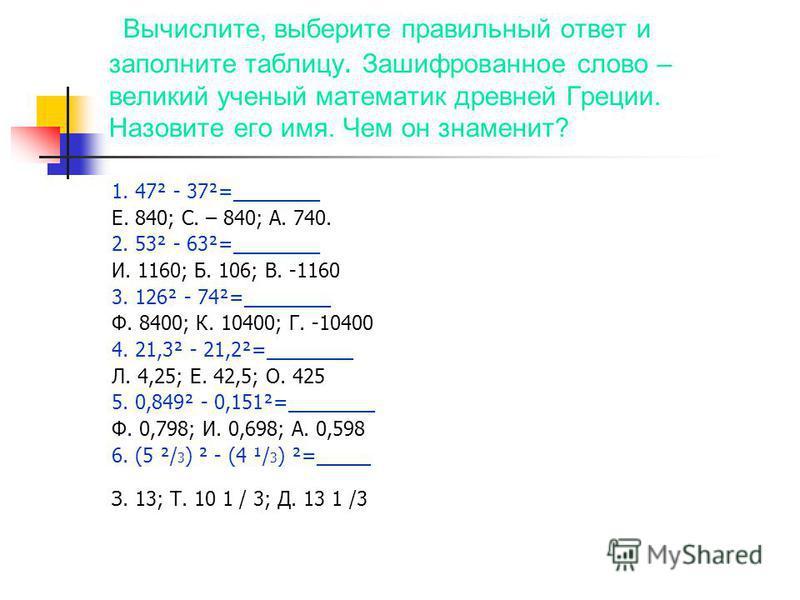 Вычислите, выберите правильный ответ и заполните таблицу. Зашифрованное слово – великий ученый математик древней Греции. Назовите его имя. Чем он знаменит? 1. 47² - 37²=________ Е. 840; С. – 840; А. 740. 2. 53² - 63²=________ И. 1160; Б. 106; В. -116