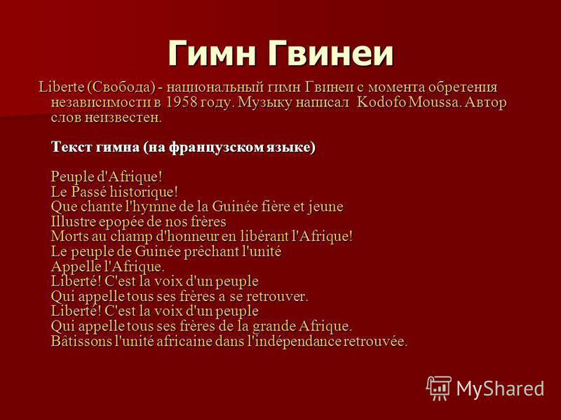Гимн Гвинеи Liberte (Свобода) - национальный гимн Гвинеи с момента обретения независимости в 1958 году. Музыку написал Kodofo Moussa. Автор слов неизвестен. Текст гимна (на французском языке) Peuple d'Afrique! Le Passé historique! Que chante l'hymne