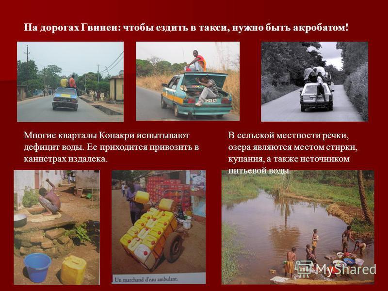 На дорогах Гвинеи: чтобы ездить в такси, нужно быть акробатом! Многие кварталы Конакри испытывают дефицит воды. Ее приходится привозить в канистрах издалека. В сельской местности речки, озера являются местом стирки, купания, а также источником питьев