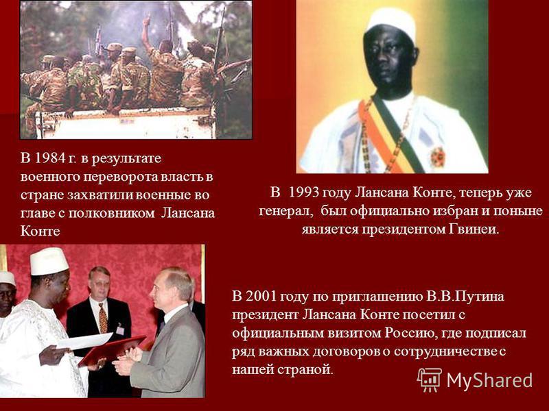 В 1993 году Лансана Конте, теперь уже генерал, был официально избран и поныне является президентом Гвинеи. В 1984 г. в результате военного переворота власть в стране захватили военные во главе с полковником Лансана Конте В 2001 году по приглашению В.