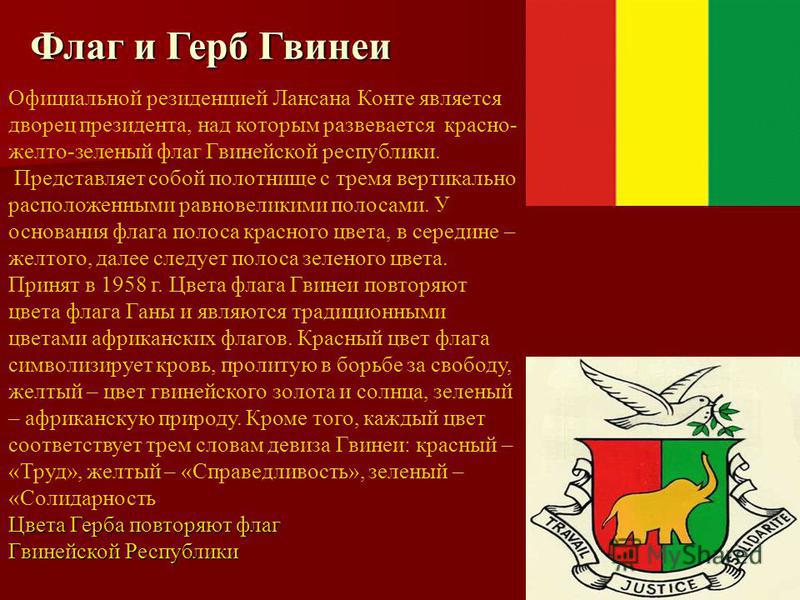 Флаг и Герб Гвинеи Официальной резиденцией Лансана Конте является дворец президента, над которым развевается красно- желто-зеленый флаг Гвинейской республики. Представляет собой полотнище с тремя вертикально расположенными равновеликими полосами. У о