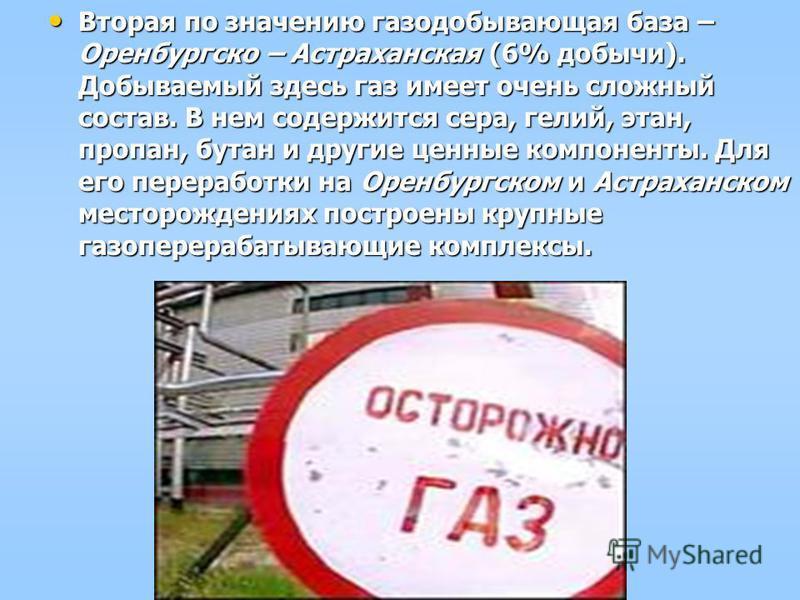 Вторая по значению газодобывающая база – Оренбургско – Астраханская (6% добычи). Добываемый здесь газ имеет очень сложный состав. В нем содержится сера, гелий, этан, пропан, бутан и другие ценные компоненты. Для его переработки на Оренбургском и Астр