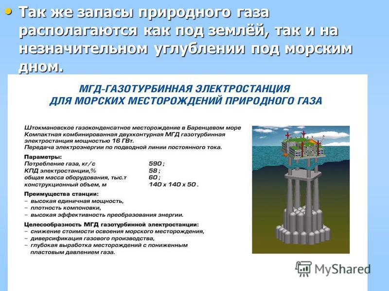 Так же запасы природного газа располагаются как под землёй, так и на незначительном углублении под морским дном. Так же запасы природного газа располагаются как под землёй, так и на незначительном углублении под морским дном.