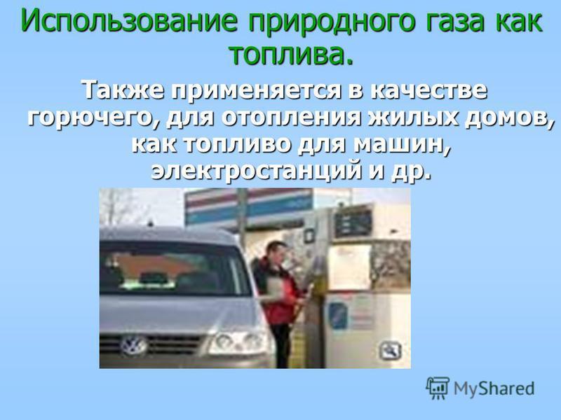 Использование природного газа как топлива. Также применяется в качестве горючего, для отопления жилых домов, как топливо для машин, электростанций и др. Также применяется в качестве горючего, для отопления жилых домов, как топливо для машин, электрос