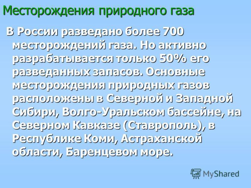 Месторождения природного газа В России разведано более 700 месторождений газа. Но активно разрабатывается только 50% его разведанных запасов. Основные месторождения природных газов расположены в Северной и Западной Сибири, Волго-Уральском бассейне, н