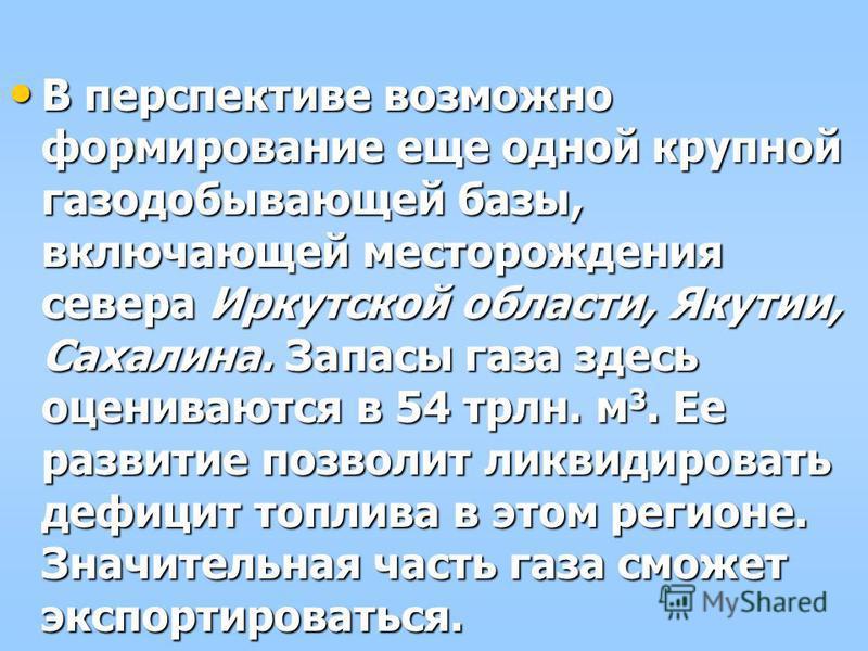 В перспективе возможно формирование еще одной крупной газодобывающей базы, включающей месторождения севера Иркутской области, Якутии, Сахалина. Запасы газа здесь оцениваются в 54 трлн. м 3. Ее развитие позволит ликвидировать дефицит топлива в этом ре