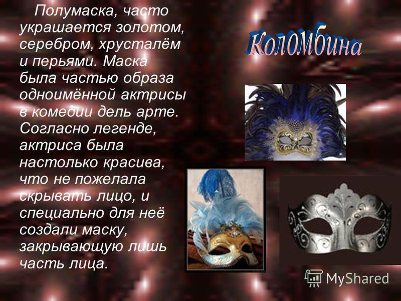Полумаска, часто украшается золотом, серебром, хрусталём и перьями. Маска была частью образа одноимённой актрисы в комедии дель арте. Согласно легенде, актриса была настолько красива, что не пожелала скрывать лицо, и специально для неё создали маску,
