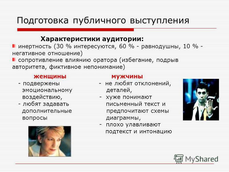 Подготовка публичного выступления Характеристики аудитории: инертность (30 % интересуются, 60 % - равнодушны, 10 % - негативное отношение) сопротивление влиянию оратора (избегание, подрыв авторитета, фиктивное непонимание) женщины мужчины - подвержен