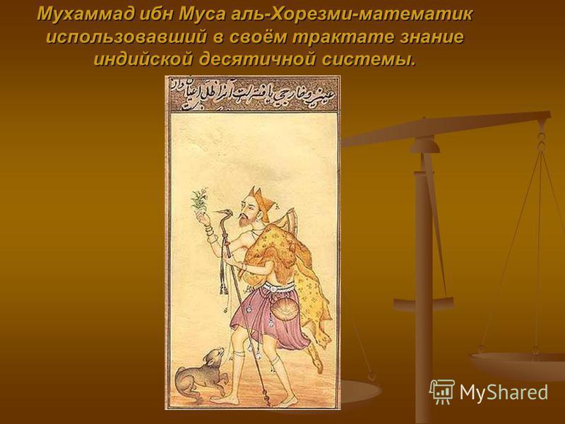 Мухаммад ибн Муса аль-Хорезми-математик использовавший в своём трактате знание индийской десятичной системы.