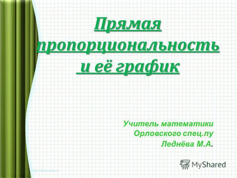 Прямая пропорциональность и её график и её график Учитель математики Орловского спец.пу Леднёва М.А.