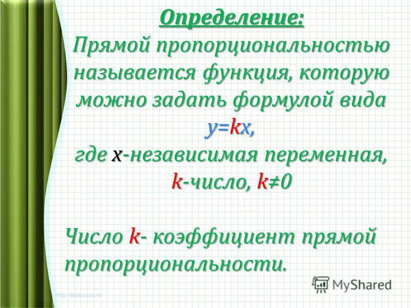 Определение: Прямой пропорциональностью называется функция, которую можно задать формулой вида у=kх, где х-независимая переменная, k-число, k0 Число k- коэффициент прямой пропорциональности.