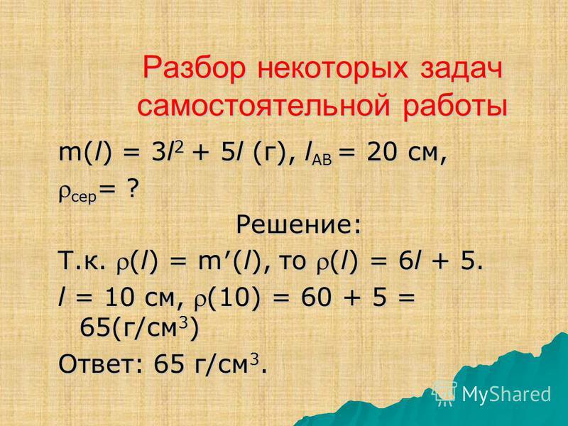 Разбор некоторых задач самостоятельной работы m(l) = 3l 2 + 5l (г), l АВ = 20 см, сер = ? сер = ?Решение: Т.к. (l) = m(l), то (l) = 6l + 5. l = 10 см, (10) = 60 + 5 = 65(г/см 3 ) Ответ: 65 г/см 3.