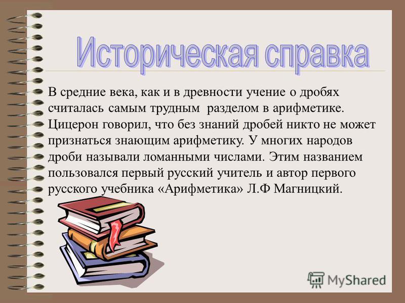 В средние века, как и в древности учение о дробях считалась самым трудным разделом в арифметике. Цицерон говорил, что без знаний дробей никто не может признаться знающим арифметику. У многих народов дроби называли ломанными числами. Этим названием по