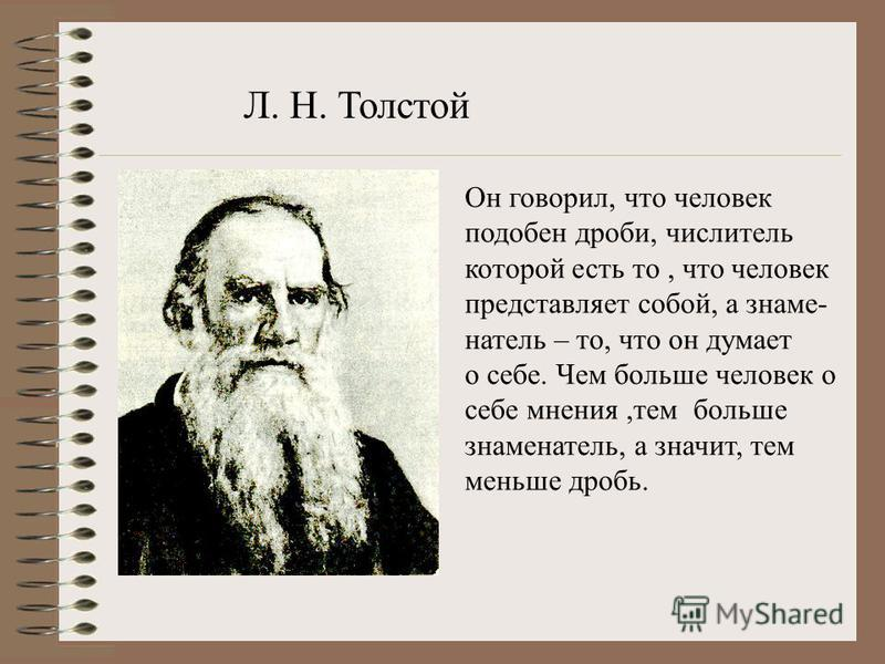 Он говорил, что человек подобен дроби, числитель которой есть то, что человек представляет собой, а знаменатель – то, что он думает о себе. Чем больше человек о себе мнения,тем больше знаменатель, а значит, тем меньше дробь. Л. Н. Толстой