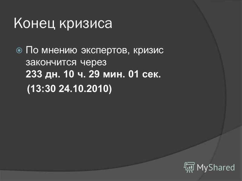 Конец кризиса По мнению экспертов, кризис закончится через 233 дн. 10 ч. 29 мин. 01 сек. (13:30 24.10.2010)