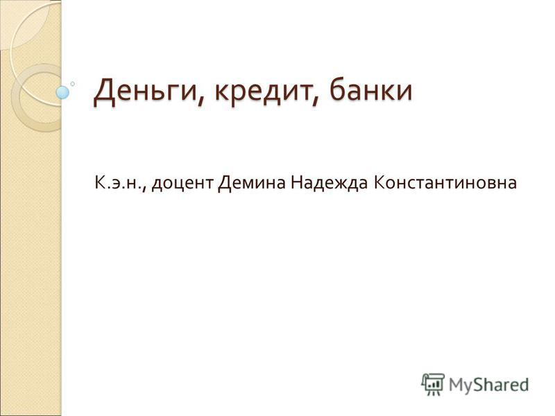 Деньги, кредит, банки К.э.н., доцент Демина Надежда Константиновна