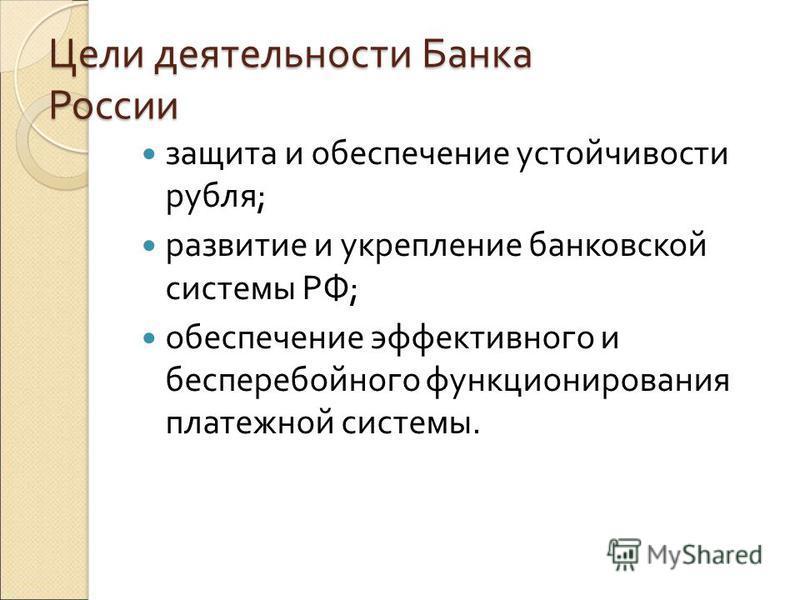 Цели деятельности Банка России защита и обеспечение устойчивости рубля; развитие и укрепление банковской системы РФ; обеспечение эффективного и бесперебойного функционирования платежной системы.