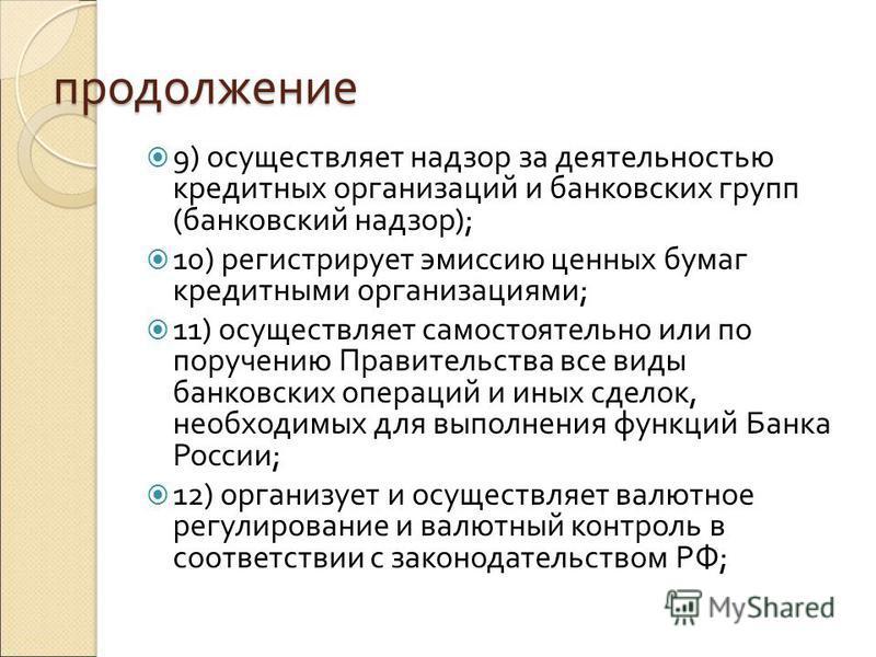 продолжение 9) осуществляет надзор за деятельностью кредитных организаций и банковских групп (банковский надзор); 10) регистрирует эмиссию ценных бумаг кредитными организациями; 11) осуществляет самостоятельно или по поручению Правительства все виды