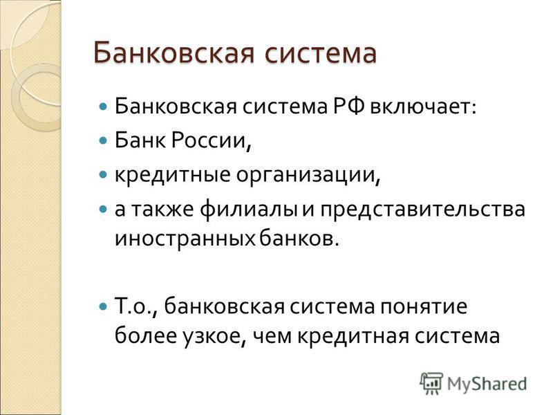 Банковская система Банковская система РФ включает: Банк России, кредитные организации, а также филиалы и представительства иностранных банков. Т.о., банковская система понятие более узкое, чем кредитная система
