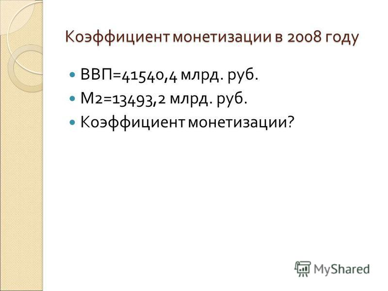 Коэффициент монетизации в 2008 году ВВП=41540,4 млрд. руб. М2=13493,2 млрд. руб. Коэффициент монетизации?